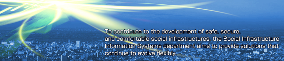 To contribute to the development of safe, secure, and comfortable social infrastructures, the Social Infrastructure Information Systems department aims to provide solutions that continue to evolve flexibly.